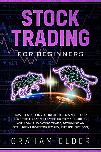 Stock Trading For Beginners: How To Start Investing In The Market For A Big Profit. Learn Strategies To Make Money With Day And Swing Trade, Becoming An Intelligent Investor (Forex, Future, Options)