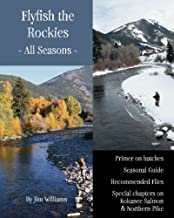 Flyfish the Rockies - All Seasons -: Primer on hatches Seasonal Guide Recommended Flies Special chapters on Kokanee Salmon & Northern Pike
