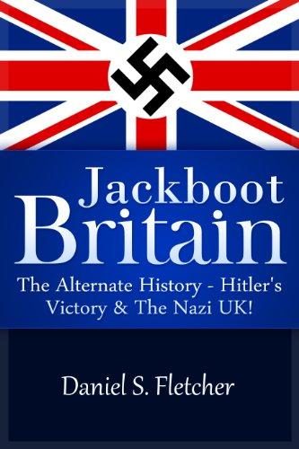 Book: Jackboot Britain - The Alternate History - Hitler's Victory & The NaziUK! by Daniel S. Fletcher