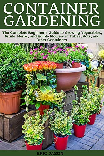 Container Gardening: A Complete Beginner's Guide to Growing Vegetables,...