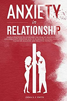 Anxiety in Relationship: Simple Practices to Overcome the Fear of Abandonment and Insecurity. Discover How to Eliminate Couples Conflicts Caused by Jealousy and Negative Thinking. by [Emma  Smith]