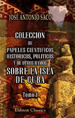 Coleccion de papeles cientificos, historicos, politicos y de otros ramos sobre la isla de Cuba: Tomo 1