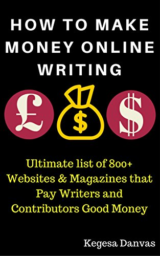 HOW TO MAKE MONEY ONLINE WRITING: Ultimate list of 800+ Websites & Magazines that Pay Writers and Contributors Good Money: Write, Make Money Online and Grow Rich