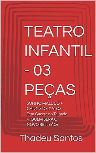 TEATRO INFANTIL - 03 PEÇAS: SONHO MALUCO + GANG'S DE GATOS - Tem Guerra no Telhado + QUEM SERÁ O NOVO REI LEÃO? (Portuguese Edition)