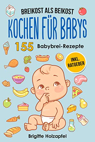 Breikost als Beikost - Kochen für Babys: 155 Babybrei Rezepte für eine gesunde Baby Nahrung. Wie Du mit dem Baby Kochbuch Babybrei selber machen & für das Wohl Deiner Kinder sorgen kannst + Ratgeber