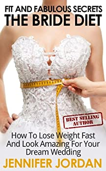 The Bride Diet: How to Lose Weight Fast and Look Amazing for Your Dream Wedding (Fit and Fabulous Secrets Book 1) by [Jennifer Jordan]