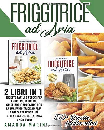 Friggitrice ad aria: 2 libri in 1: 150+ Ricette facili e veloci per friggere, cuocere, grigliare e arrostire con la tua friggitrice ad aria. Croccanti specialità della tradizione italiana!