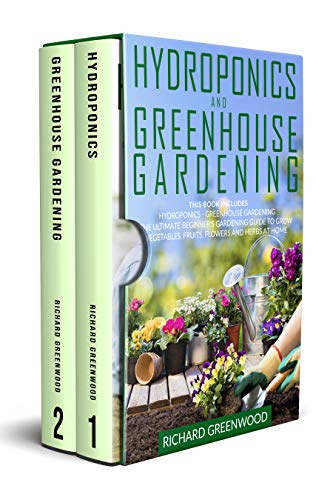 Hydroponics and Greenhouse Gardening: This Book Includes - Hydroponics + Greenhouse Gardening - The Ultimate Beginner's Guide to Grow Vegetables, Fruits, Flowers and Herbs at Home
