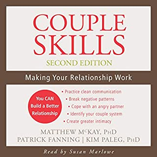 Couple Skills, Second Edition     Making Your Relationship Work              Written by:                                                                                                                                 Matthew McKay PhD,                                                                                        Patrick Fanning,                                                                                        Kim Paleg PhD                               Narrated by:                                                                                                                                 Susan Marlowe                      Length: 11 hrs and 31 mins     1 rating     Overall 5.0