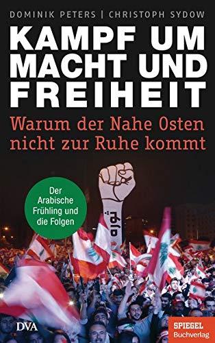 Kampf um Macht und Freiheit: Warum der Nahe Osten nicht zur Ruhe kommt - Der Arabische Frühling und die Folgen - - Ein SPIEGEL-Buch