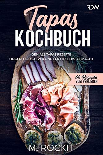 Tapas Kochbuch, Geniale Tapas Rezepte : Fingerfood clever und leicht selbstgemacht. (66 Rezepte zum Verlieben 59)