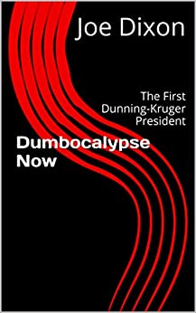 Dumbocalypse Now: The First Dunning-Kruger President by [Joe Dixon]