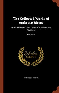 The Collected Works of Ambrose Bierce: In the Midst of Life: Tales of Soldiers and Civilians; Volume II