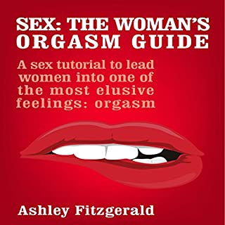 Sex: The Woman's Orgasm Guide     A Sex Tutorial to Lead Women into One of the Most Elusive Feelings: Orgasm              By:                                                                                                                                 Ashley Fitzgerald                               Narrated by:                                                                                                                                 Lia Langola                      Length: 25 mins     14 ratings     Overall 3.2