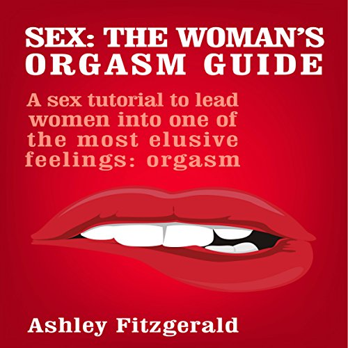 Sex: The Woman's Orgasm Guide: A Sex Tutorial to Lead Women into One of the Most Elusive Feelings: Orgasm