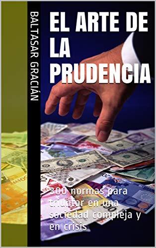 El Arte de la prudencia: 300 normas para triunfar en una sociedad compleja y en crisis