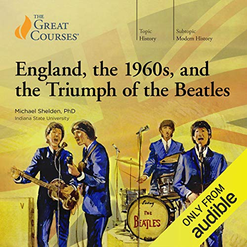 England, the 1960s, and the Triumph of the Beatles Audiobook By Michael Shelden,                                                                                        The Great Courses cover art