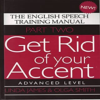 Get Rid of Your Accent: Advanced Level Pt. 2: The English Speech Training Manual (Part 2) by James, Linda, Smith, Olga (2011)                   By:                                                                                                                                 Olga Smith,                                                                                        Linda James                               Narrated by:                                                                                                                                 Linda James,                                                                                        Michael Knowles                      Length: 2 hrs and 8 mins     11 ratings     Overall 4.6