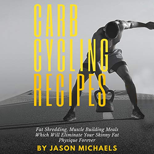Carb Cycling Recipes: Fat Shredding, Muscle Building Meals Which Will Eliminate Your Skinnyfat Physique Forever cover art