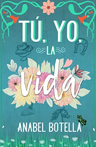 TÚ, YO, LA VIDA: Novela romántica con rancho y vaqueros Versión Kindle de [Anabel Botella]