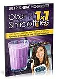 Das Obst Smoothies 1x1: 101 Rezepte für mehr Gesundheit & Fitness im Leben (Rohkost, Smoothie & Detox Rezepte, Band 2)