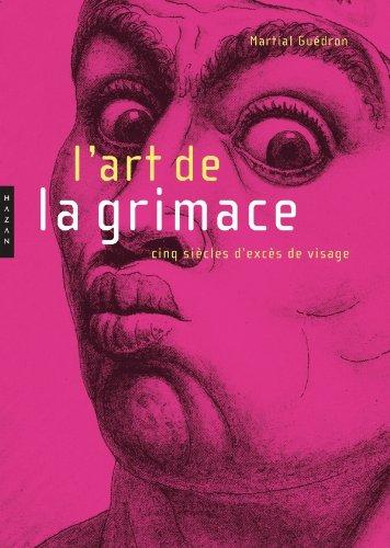 L'art de la grimace: Cinq siècles d'excès de visage