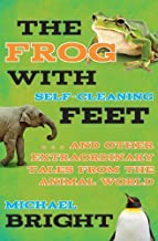 The Frog with Self-Cleaning Feet: . . . And Other Extraordinary Tales from the Animal World by Bright, Michael (2013) Hardcover