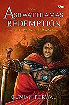 Ashwatthama's Redemption : The Bow of Rama - Book - 2 (Ashwatthama's Redemption) by [Gunjan Porwal]