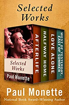 Selected Works: Afterlife; Halfway Home; Love Alone; and West of Yesterday, East of Summer by [Paul Monette]