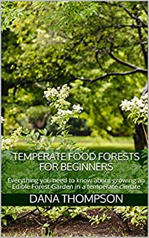 Temperate Food Forests For Beginners: Everything you need to know about growing an Edible Forest Garden in a temperate climate by [Dana Thompson]