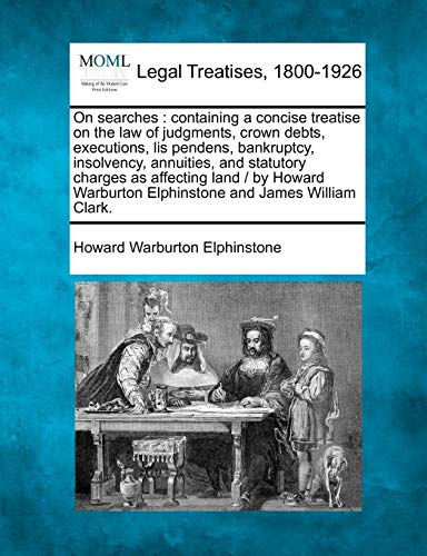 Compare Textbook Prices for On searches: containing a concise treatise on the law of judgments, crown debts, executions, lis pendens, bankruptcy, insolvency, annuities, and ... Elphinstone and James William Clark  ISBN 9781240083091 by Elphinstone, Howard Warburton