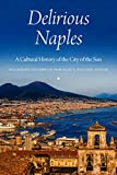 Delirious Naples: A Cultural History of the City of the Sun - Stanislao G. Pugliese