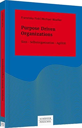 Purpose Driven Organizations: Sinn Selbstorganisation Agilität