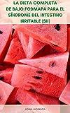 La Dieta Completa De Bajo Fodmap Para El Síndrome Del Intestino Irritable (SII) : Recetas Y Planes De Comidas Para La Dieta Fodmap - Dieta Fodmap Para El Manejo Del SII Y Otros Trastornos Digestivos