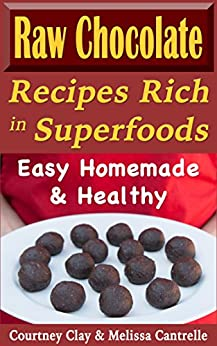 Raw Chocolate Recipes Rich In Superfoods: Easy, Homemade & Healthy (Raw Superfood Life Book 1) by [Courtney Clay, Melissa Cantrelle]
