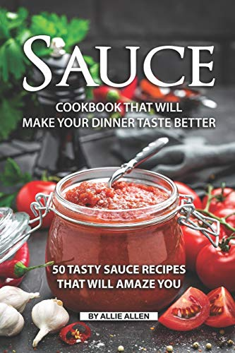 Sauce Cookbook That Will Make Your Dinner Taste Better: 50 tasty Sauce Recipes That Will Amaze You