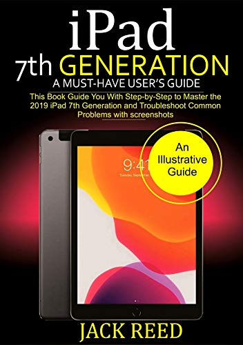 iPad 7TH GENERATION  A Must-Have User's Guide: This book Guides you with Step by Step to Master the 2019 iPad 7th Generation and Troubleshoot Common Problems with Screenshots. (English Edition)
