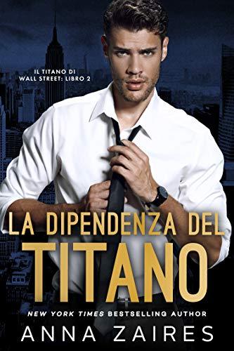 La Dipendenza del Titano (Il Titano di Wall Street Vol. 2) di [Anna Zaires, Dima Zales, Martina Stefani]