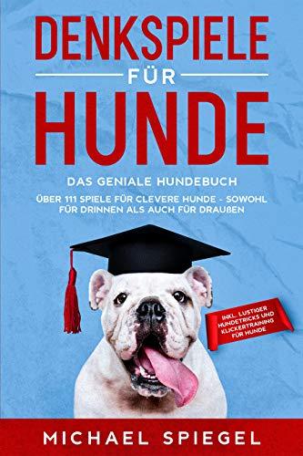 Denkspiele für Hunde: Das geniale Hundebuch - Über 111 Spiele für clevere Hunde - sowohl für Drinnen als auch für Draußen - inkl. lustiger Hundetricks und Klickertraining für Hunde