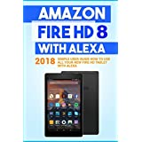 Amazon Fire Hd 8 With Alexa: 2018 Simple User Guide How to Use All Your New Fire Hd Tablet With Alexa (Kindle Fire Hd , Amazon Fire Hd Alexa, My Alexa, Tips and Tricks)