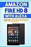 Amazon Fire HD 8 with Alexa: 2018 Simple User Guide How To Use All Your New Fire HD Tablet With Alexa (Kindle fire HD , Amazon Fire Hd Alexa, My Alexa, Tips and Tricks) (Volume 1)