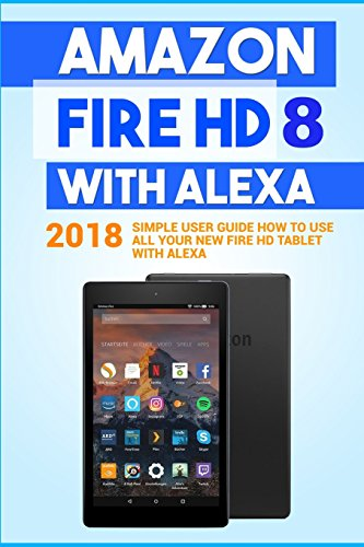 Amazon Fire HD 8 with Alexa: 2018 Simple User Guide How To Use All Your New Fire HD Tablet With Alexa