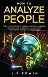 How to Analyze People: The Ultimate Guide to Understand Body Language, Influence Human Behavior, Read Anyone with Proven Psychology Techniques