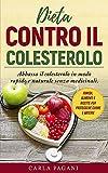 dieta contro il colesterolo: abbassa il colesterolo in modo rapido e naturale senza medicinali. rimedi, alimenti e ricette per proteggere cuore e arterie.
