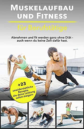 Muskelaufbau und Fitness für Berufstätige: Abnehmen und fit werden ganz ohne Diät – auch wenn du keine Zeit dafür hast. Bonus: 23 unwiderstehliche Rezepte, die deine Leistung sofort steigern.