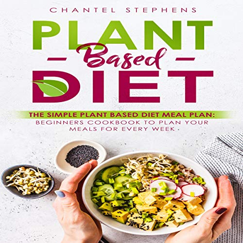 Plant-Based Diet: The Simple Plant Base Diet Meal Plan: Beginners Cookbook to Plan Your Meals for Every Week audiobook cover art