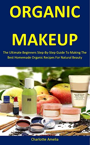 Organic Makeup: The Ultimate Beginners Step-By-Step Guide To Making The Best Homemade Organic Recipes For Natural Beauty (English Edition)