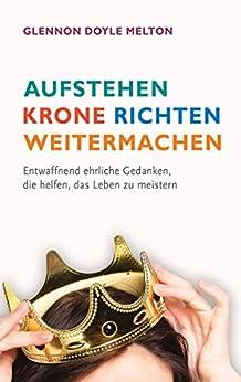 Aufstehen, Krone richten, weitermachen: Entwaffnend ehrliche Gedanken, die helfen, das Leben zu meistern. (German Edition) by [Glennon Doyle Melton]