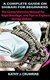 A COMPLETE GUIDE OF SHIBARI FOR BEGINNERS: The Comprehensive Manual for Rope Bondage, and Tips to Explore During Shibari (English Edition)