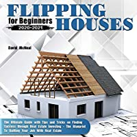 Flipping Houses for Beginners 2020-2021: The Ultimate Guide with Tips and Tricks on Finding Success through Real Estate Investing - The Blueprint To Quitting Your Job With Real Estate